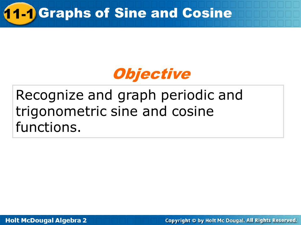 Holt McDougal Algebra 2 11-1 Graphs of Sine and Cosine Recognize and graph periodic and trigonometric sine and cosine functions. Objective