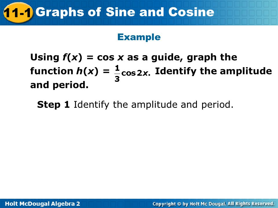 Holt McDougal Algebra 2 11-1 Graphs of Sine and Cosine Example Using f(x) = cos x as a guide, graph the function h(x) = Identify the amplitude and per