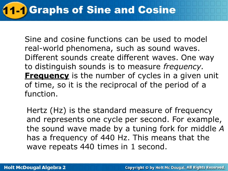 Holt McDougal Algebra 2 11-1 Graphs of Sine and Cosine Sine and cosine functions can be used to model real-world phenomena, such as sound waves. Diffe