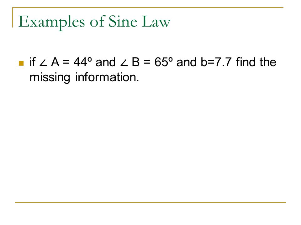 Examples of Sine Law if ∠ A = 44º and ∠ B = 65º and b=7.7 find the missing information.