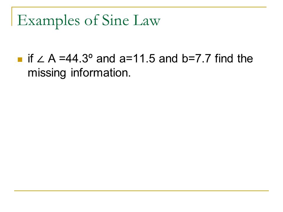 Examples of Sine Law if ∠ A =44.3º and a=11.5 and b=7.7 find the missing information.