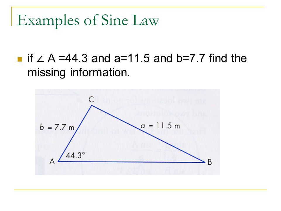 Examples of Sine Law if ∠ A =44.3 and a=11.5 and b=7.7 find the missing information.