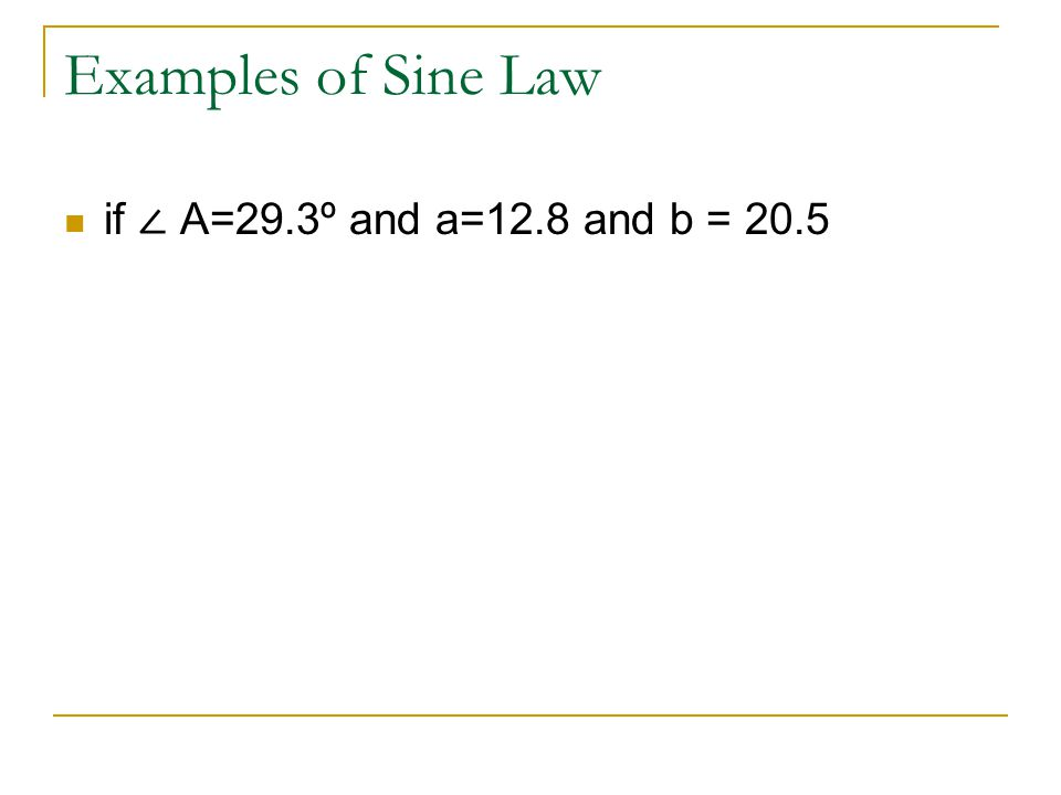 Examples of Sine Law if ∠ A=29.3º and a=12.8 and b = 20.5