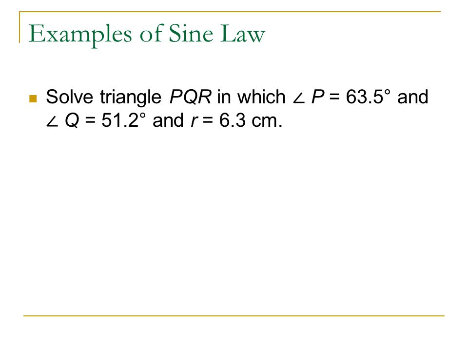 Examples of Sine Law Solve triangle PQR in which ∠ P = 63.5° and ∠ Q = 51.2° and r = 6.3 cm.