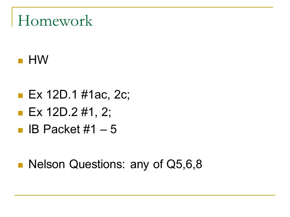 Homework HW Ex 12D.1 #1ac, 2c; Ex 12D.2 #1, 2; IB Packet #1 – 5 Nelson Questions: any of Q5,6,8