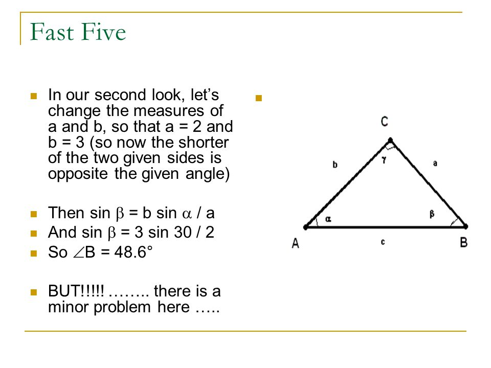 Fast Five In our second look, let's change the measures of a and b, so that a = 2 and b = 3 (so now the shorter of the two given sides is opposite the given angle) Then sin  = b sin  / a And sin  = 3 sin 30 / 2 So  B = 48.6° BUT!!!!.