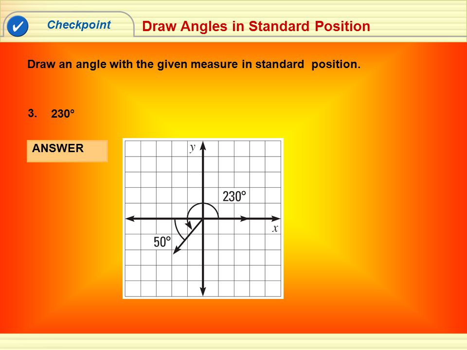 Checkpoint Draw Angles in Standard Position Draw an angle with the given measure in standard position. ANSWER 230° 3.