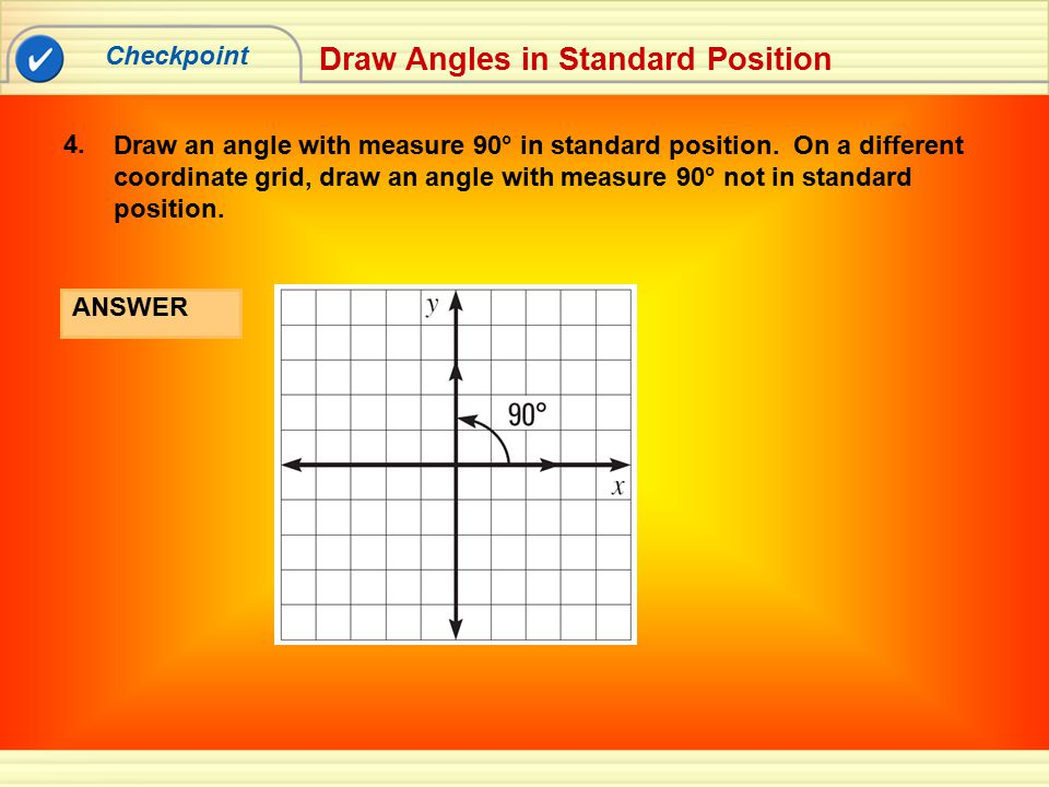 Checkpoint Draw Angles in Standard Position Draw an angle with measure 90° in standard position. On a different coordinate grid, draw an angle with me