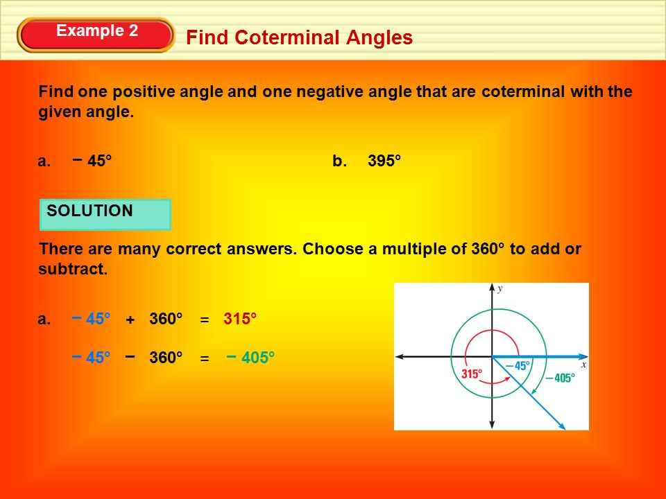 Example 2 Find Coterminal Angles SOLUTION There are many correct answers. Choose a multiple of 360° to add or subtract. Find one positive angle and on