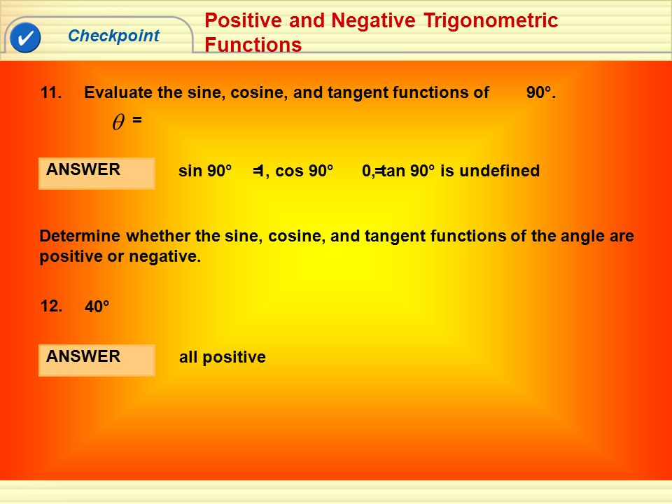Checkpoint Positive and Negative Trigonometric Functions ANSWER sin 90° 1, cos 90° 0, tan 90° is undefined == Determine whether the sine, cosine, and