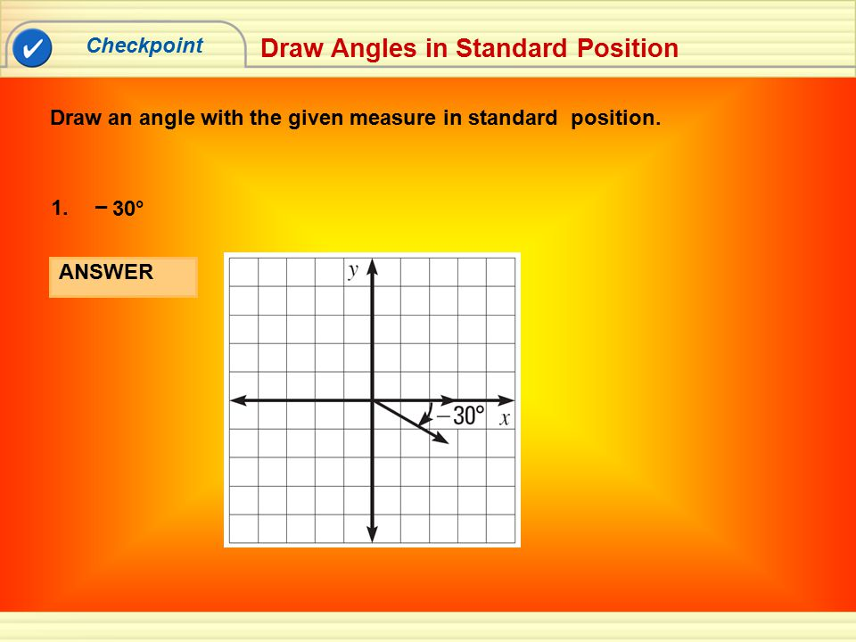 Checkpoint Draw Angles in Standard Position Draw an angle with the given measure in standard position. ANSWER 30° 1. –