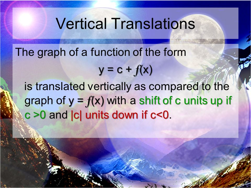 Vertical Translations The graph of a function of the form y = c + f (x) y = f (x)shift of c units upif c >0 |c| units down if c 0 and |c| units down if c<0.