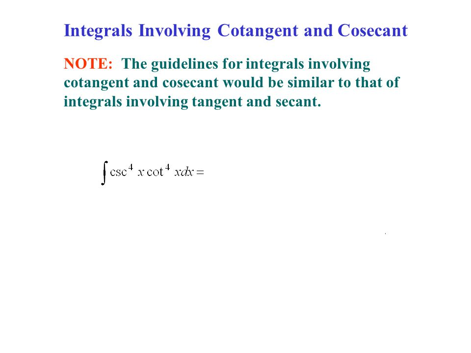 Integrals Involving Cotangent and Cosecant NOTE: The guidelines for integrals involving cotangent and cosecant would be similar to that of integrals involving tangent and secant.