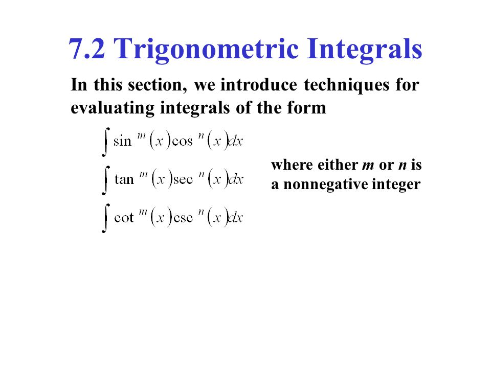 7.2 Trigonometric Integrals In this section, we introduce techniques for evaluating integrals of the form where either m or n is a nonnegative integer
