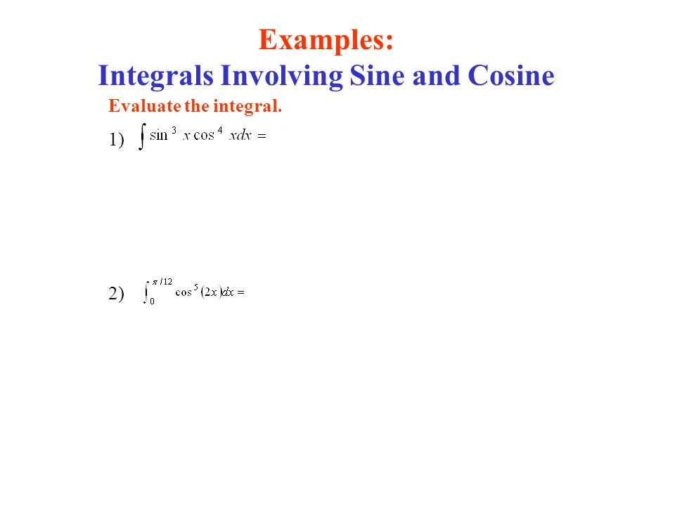 Examples: Integrals Involving Sine and Cosine Evaluate the integral. 1) 2)