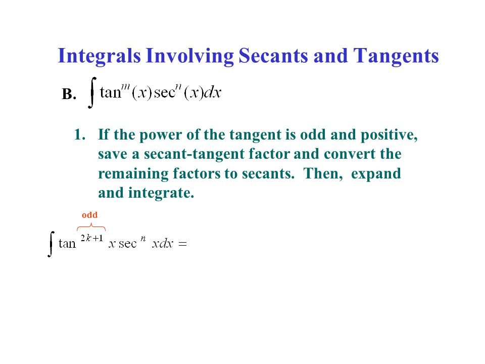Integrals Involving Secants and Tangents B. 1.If the power of the tangent is odd and positive, save a secant-tangent factor and convert the remaining
