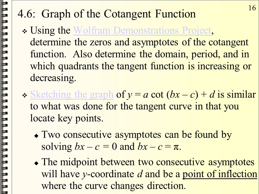 16 4.6: Graph of the Cotangent Function  Using the Wolfram Demonstrations Project, determine the zeros and asymptotes of the cotangent function. Also