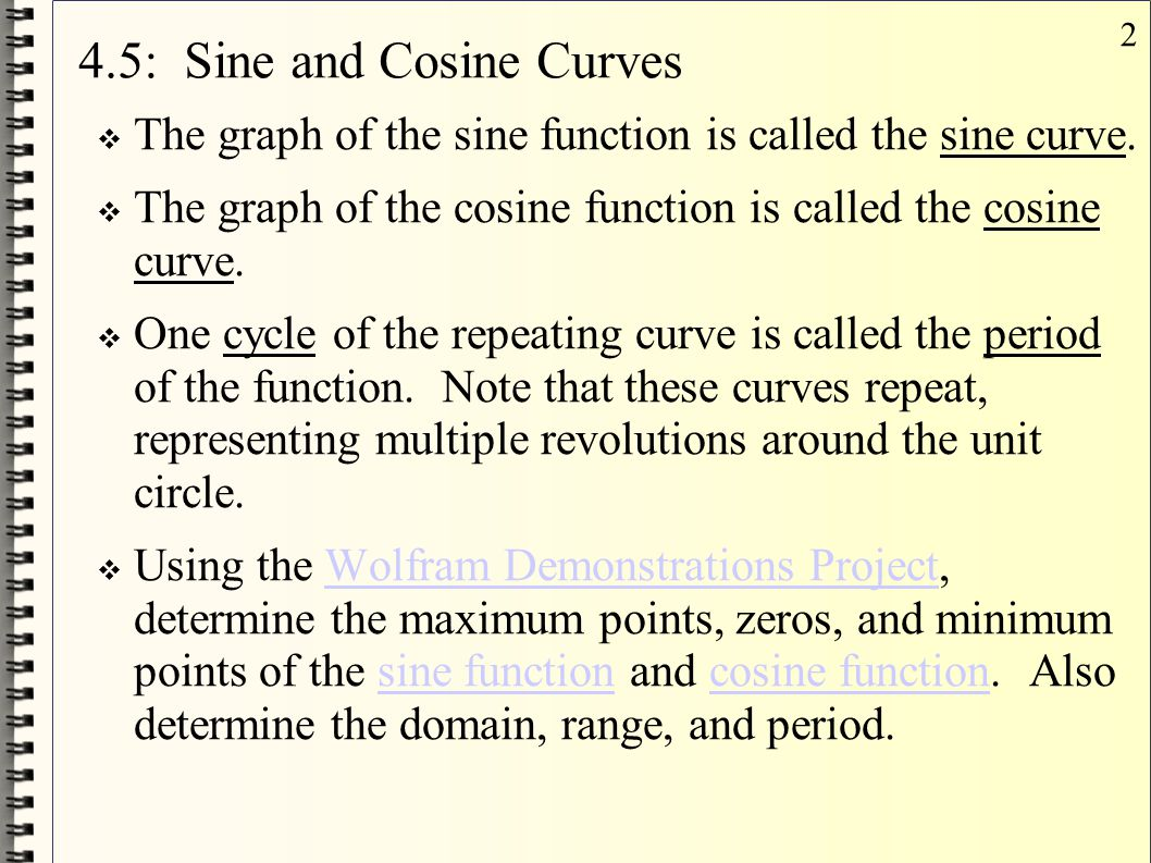 2 4.5: Sine and Cosine Curves  The graph of the sine function is called the sine curve.  The graph of the cosine function is called the cosine curve