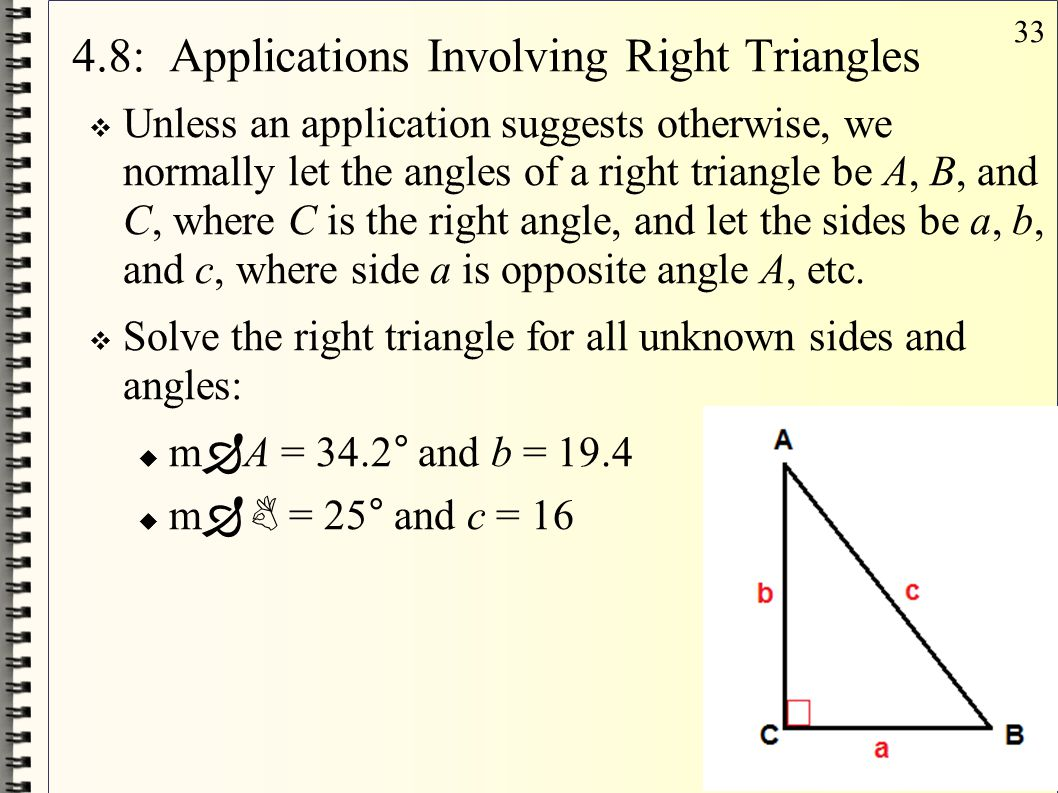 33 4.8: Applications Involving Right Triangles  Unless an application suggests otherwise, we normally let the angles of a right triangle be A, B, and