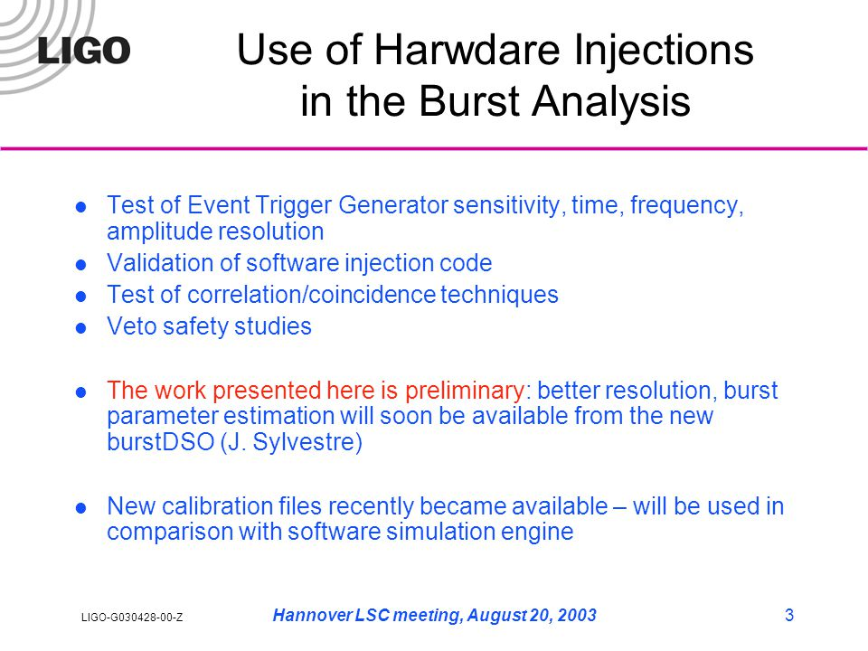 LIGO-G030428-00-Z Hannover LSC meeting, August 20, 20033 Use of Harwdare Injections in the Burst Analysis Test of Event Trigger Generator sensitivity, time, frequency, amplitude resolution Validation of software injection code Test of correlation/coincidence techniques Veto safety studies The work presented here is preliminary: better resolution, burst parameter estimation will soon be available from the new burstDSO (J.