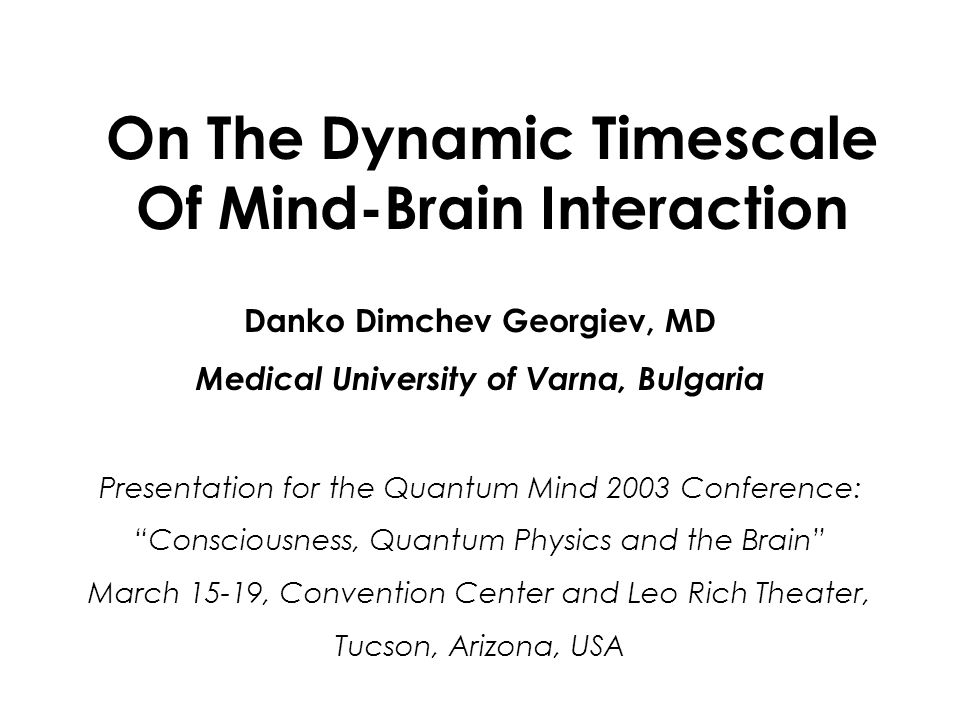 On The Dynamic Timescale Of Mind-Brain Interaction Danko Dimchev Georgiev, MD Medical University of Varna, Bulgaria Presentation for the Quantum Mind 2003 Conference: Consciousness, Quantum Physics and the Brain March 15-19, Convention Center and Leo Rich Theater, Tucson, Arizona, USA