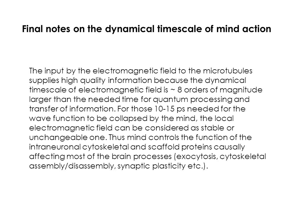 Final notes on the dynamical timescale of mind action The input by the electromagnetic field to the microtubules supplies high quality information bec