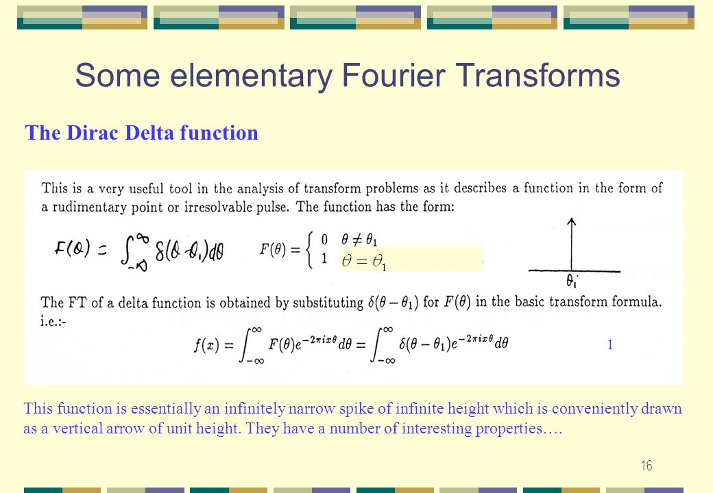 16 Some elementary Fourier Transforms The Dirac Delta function This function is essentially an infinitely narrow spike of infinite height which is con