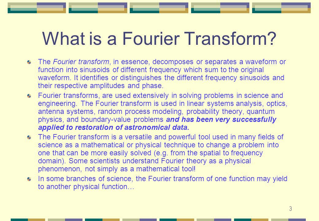 3 What is a Fourier Transform? The Fourier transform, in essence, decomposes or separates a waveform or function into sinusoids of different frequency