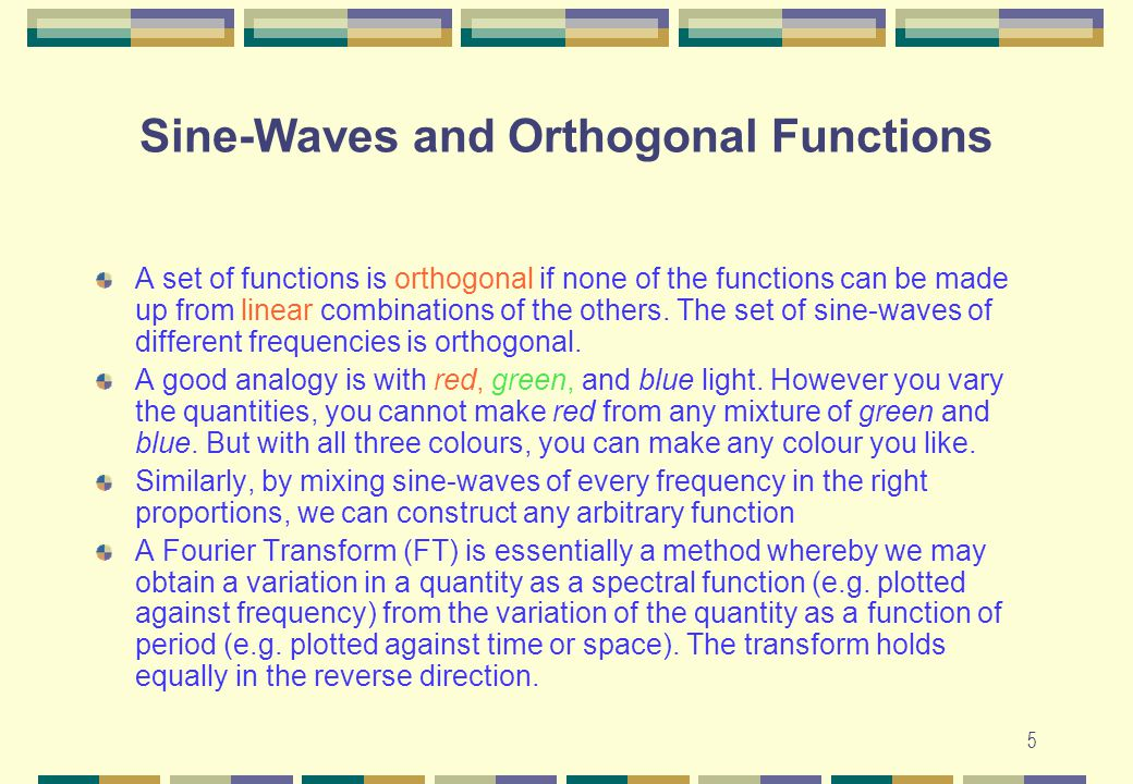 5 Sine-Waves and Orthogonal Functions A set of functions is orthogonal if none of the functions can be made up from linear combinations of the others.