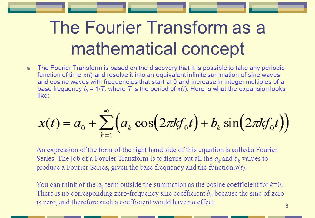 8 The Fourier Transform as a mathematical concept The Fourier Transform is based on the discovery that it is possible to take any periodic function of