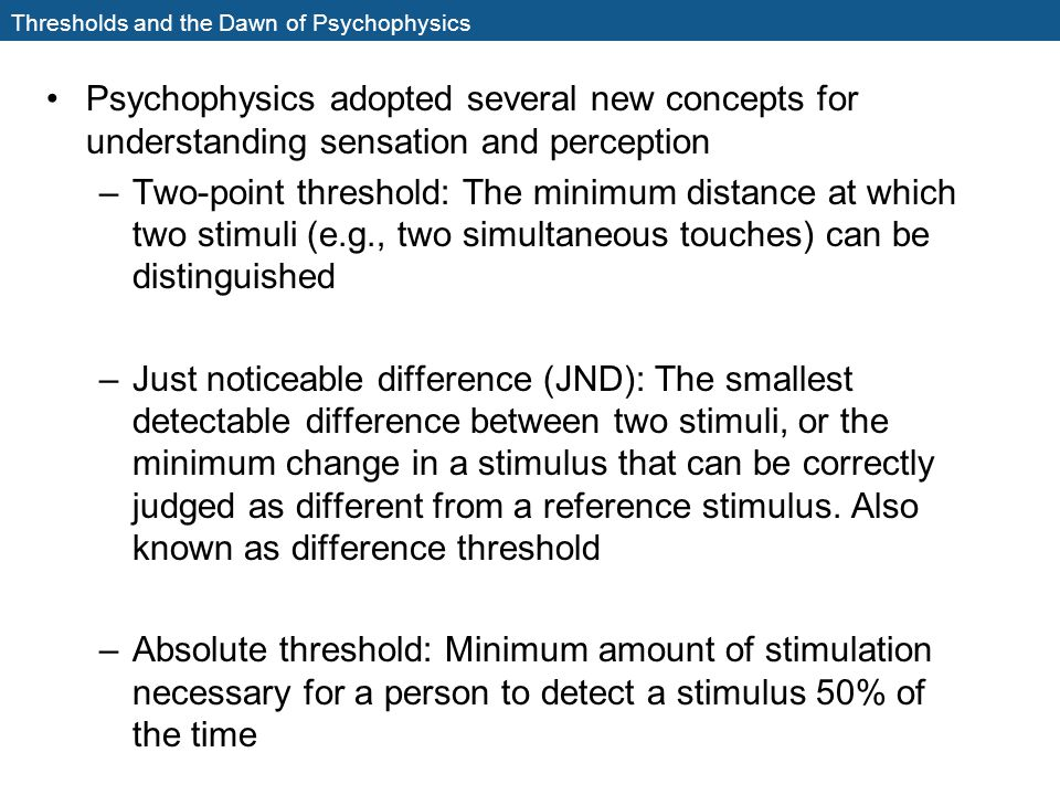 Thresholds and the Dawn of Psychophysics Psychophysics adopted several new concepts for understanding sensation and perception –Two-point threshold: T