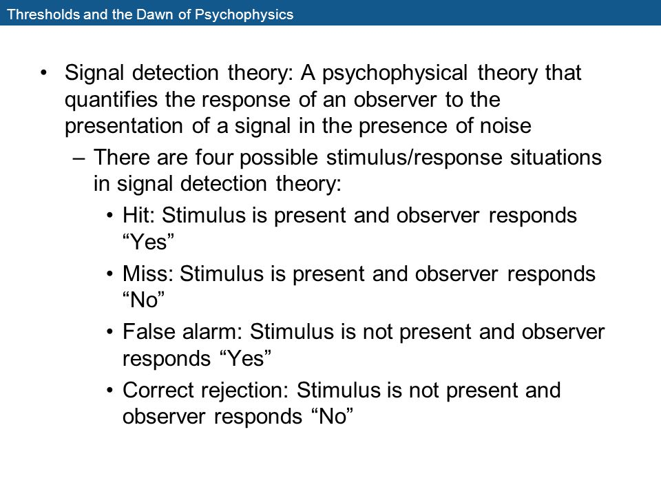 Thresholds and the Dawn of Psychophysics Signal detection theory: A psychophysical theory that quantifies the response of an observer to the presentat