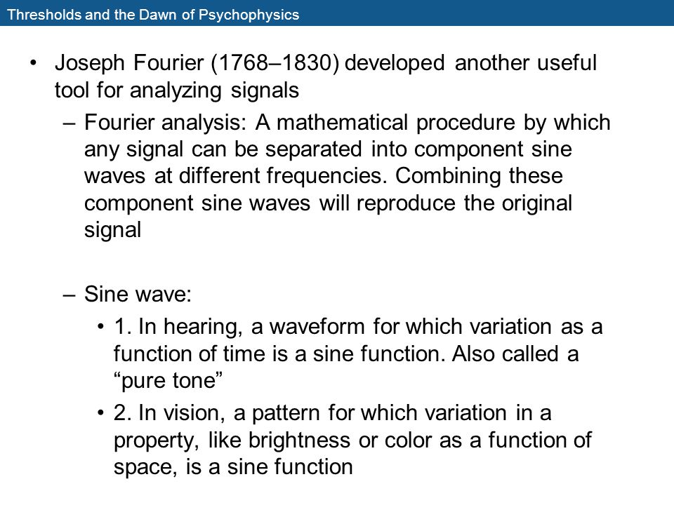 Thresholds and the Dawn of Psychophysics Joseph Fourier (1768–1830) developed another useful tool for analyzing signals –Fourier analysis: A mathemati