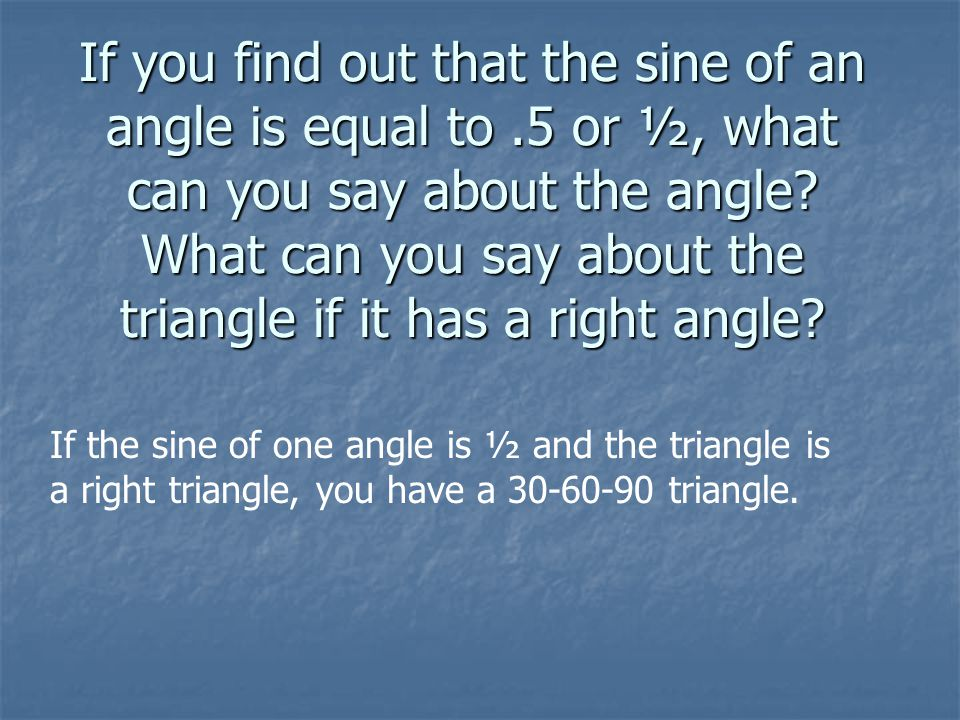 If you find out that the sine of an angle is equal to.5 or ½, what can you say about the angle.