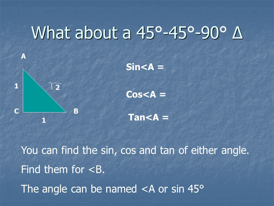 What about a 45-45-90 Δ What about a 45°-45°-90° Δ B A C 2 1 1 Sin<A = Cos<A = Tan<A = You can find the sin, cos and tan of either angle.