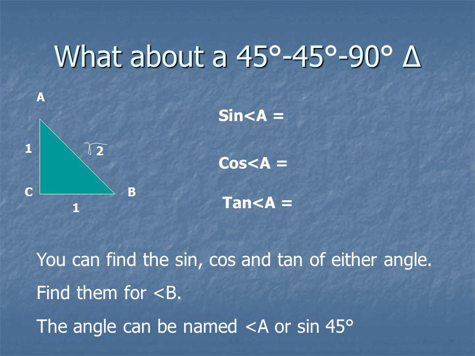 What about a 30-60-90 Δ ? What about a 30°-60°-90° Δ ? A B C 1 2 3 Sin<A = Cos<A = Tan<A =