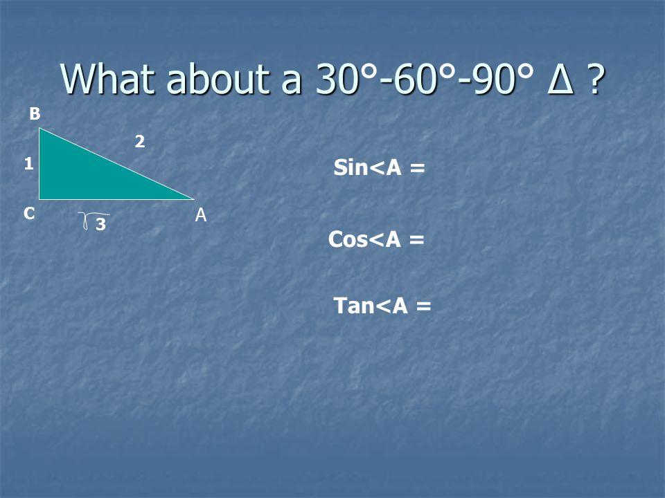 What about a 30-60-90 Δ What about a 30°-60°-90° Δ A B C 1 2 3 Sin<A = Cos<A = Tan<A =