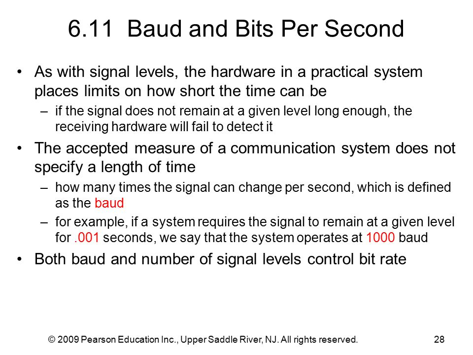 © 2009 Pearson Education Inc., Upper Saddle River, NJ. All rights reserved.28 6.11 Baud and Bits Per Second As with signal levels, the hardware in a p