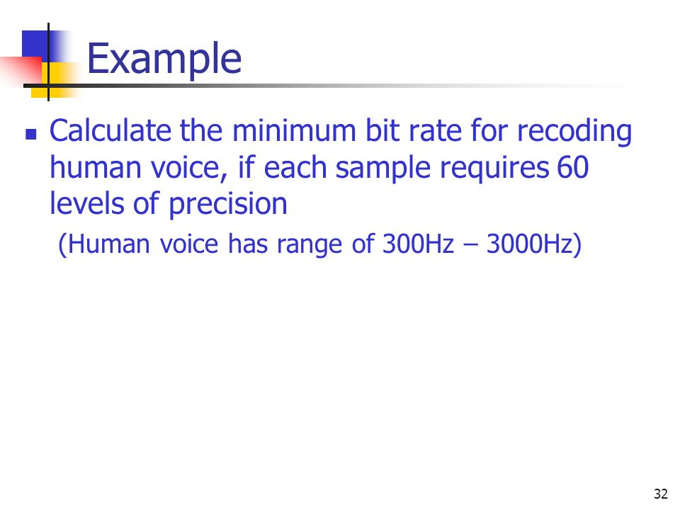 32 Example Calculate the minimum bit rate for recoding human voice, if each sample requires 60 levels of precision (Human voice has range of 300Hz – 3