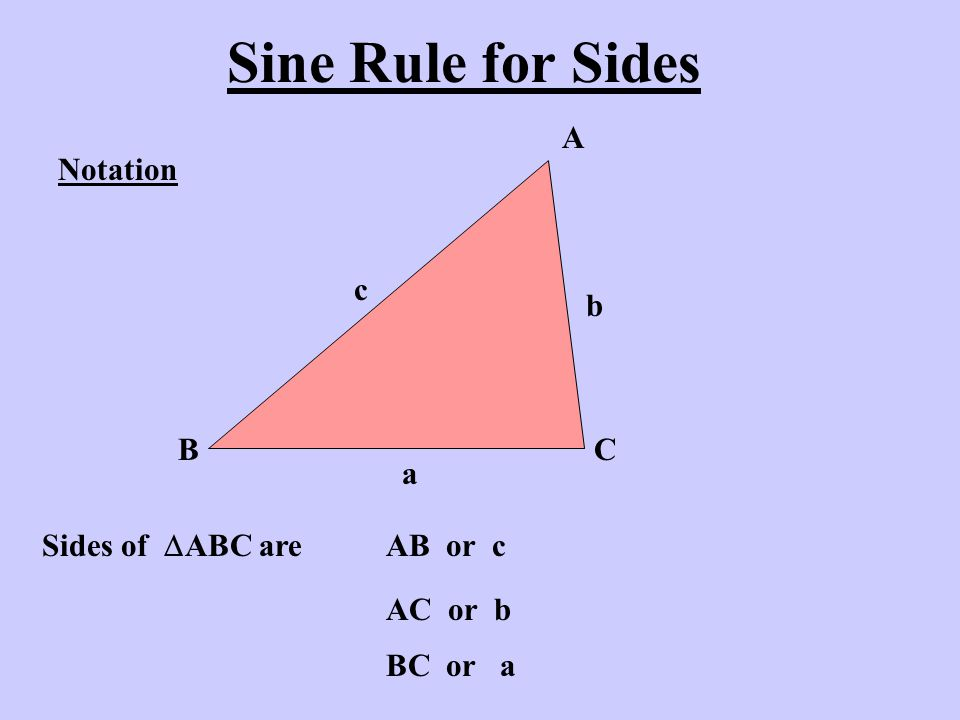 Sine Rule for Sides Notation A BC Sides of  ABC are AB or c c AC or b b BC or a a