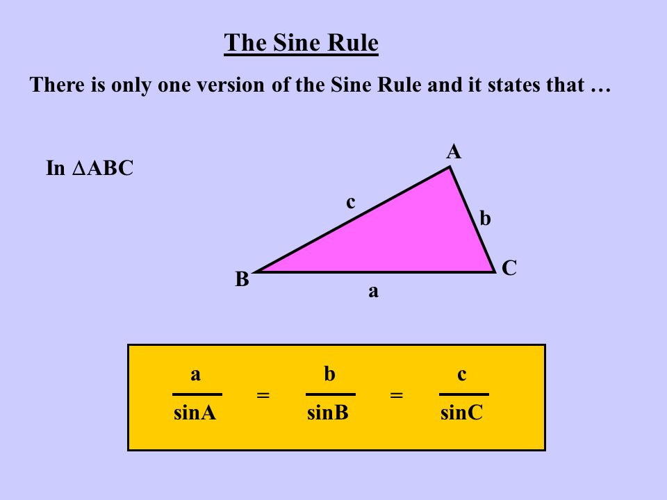 The Sine Rule There is only one version of the Sine Rule and it states that … In  ABC A B C a b c abcabc sinAsinBsinC =