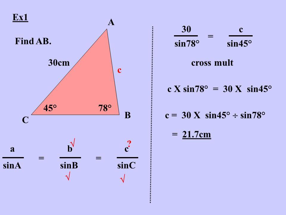 Ex1 A B C 45°78° 30cm Find AB. c abcabc sinAsinBsinC =    .