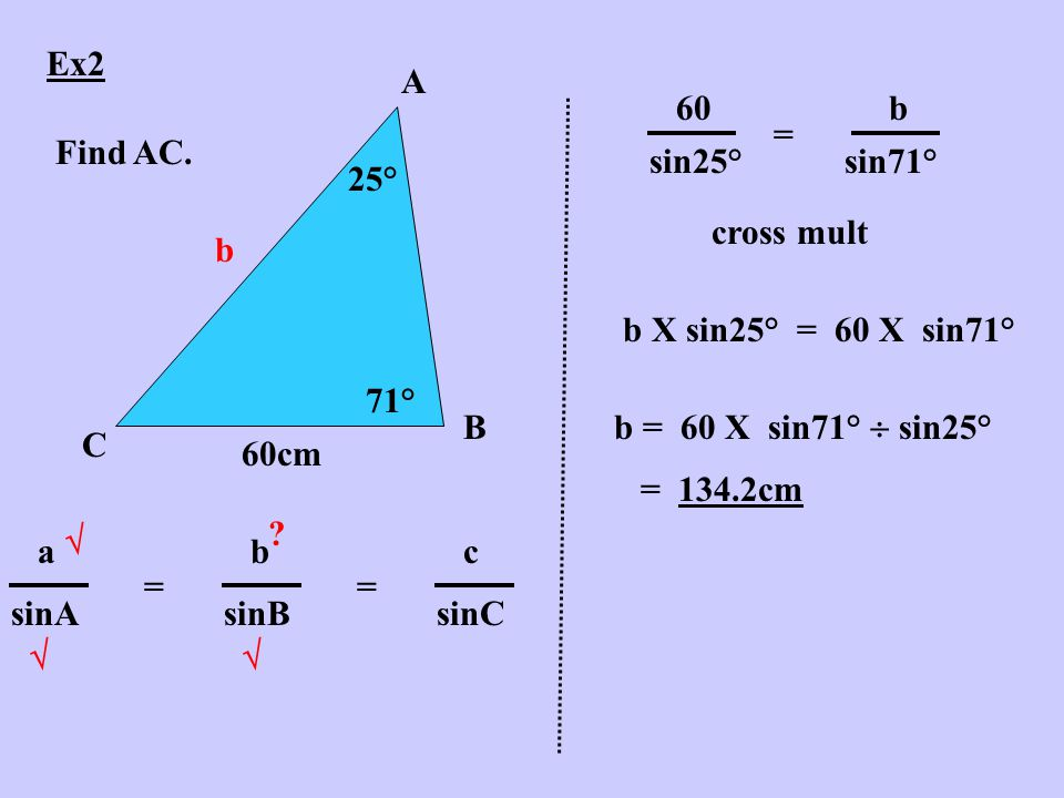 Ex2 A B C 25° 71° 60cm Find AC. b abcabc sinAsinBsinC =   .