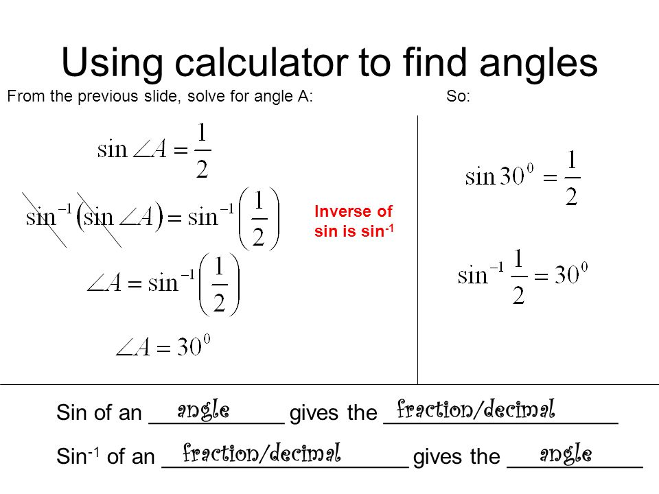 Using calculator to find angles From the previous slide, solve for angle A: Inverse of sin is sin -1 So: Sin of an ___________ gives the _____________