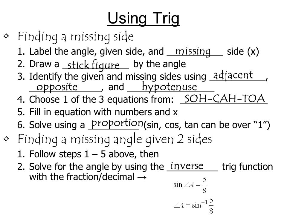Using Trig Finding a missing side 1.Label the angle, given side, and ___________ side (x) 2.Draw a _____________ by the angle 3.Identify the given and
