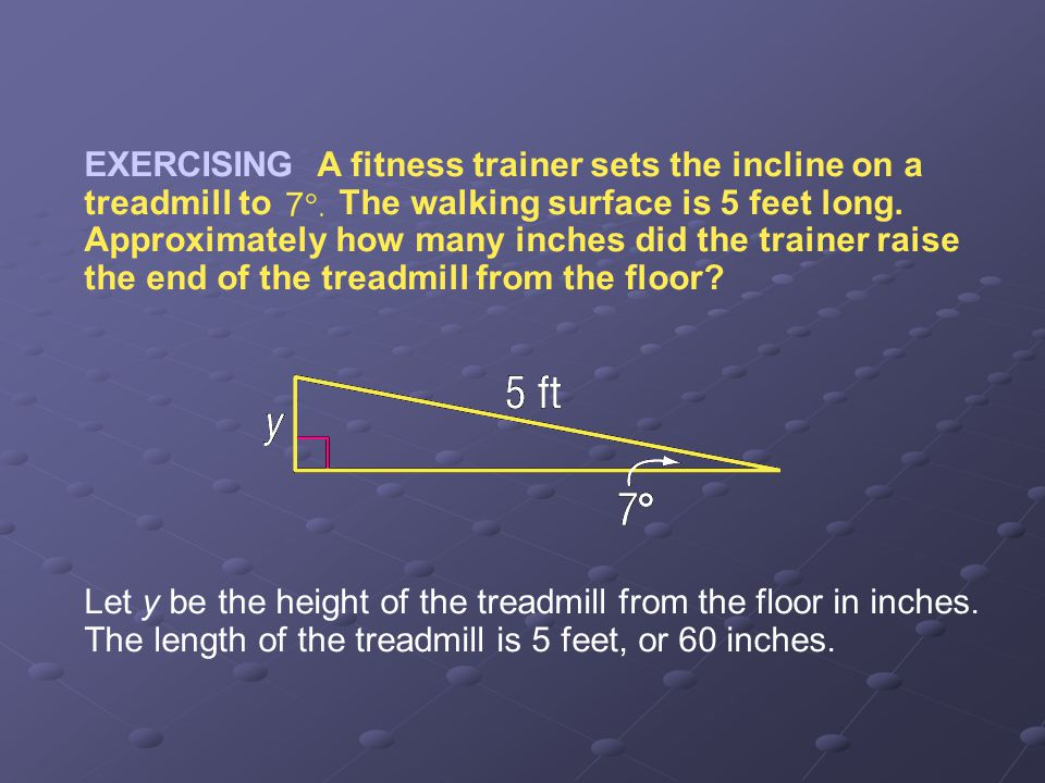 Example 4-3a EXERCISING A fitness trainer sets the incline on a treadmill to The walking surface is 5 feet long. Approximately how many inches did the