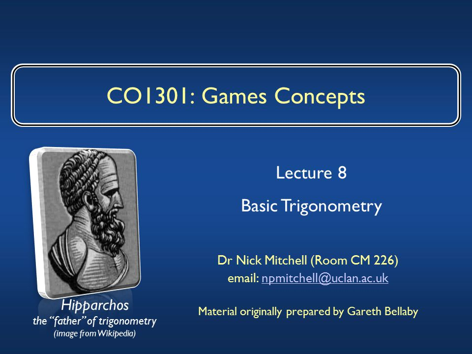 CO1301: Games Concepts Dr Nick Mitchell (Room CM 226) email: npmitchell@uclan.ac.uknpmitchell@uclan.ac.uk Material originally prepared by Gareth Bellaby Lecture 8 Basic Trigonometry Hipparchos the father of trigonometry (image from Wikipedia)