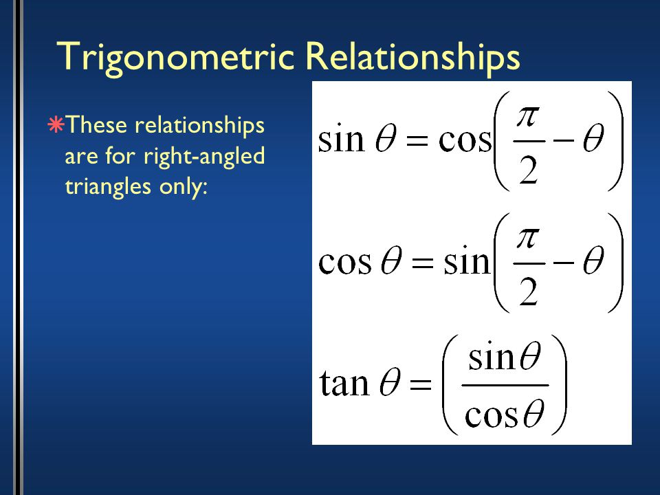 Trigonometric Relationships  These relationships are for right-angled triangles only: