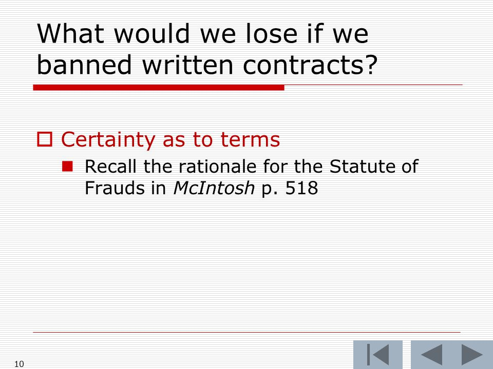 What would we lose if we banned written contracts?  Certainty as to terms Recall the rationale for the Statute of Frauds in McIntosh p. 518 10
