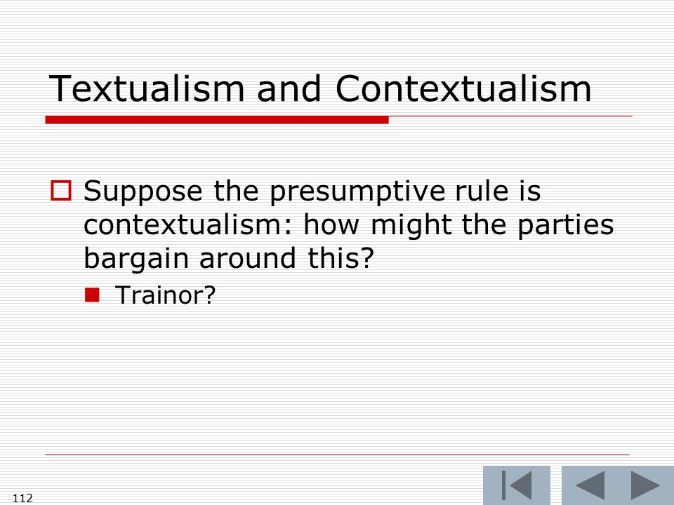 Textualism and Contextualism  Suppose the presumptive rule is contextualism: how might the parties bargain around this? Trainor? 112